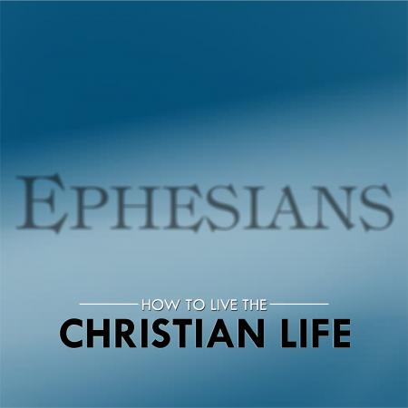 Ephesians - How to Live the Christian Life!